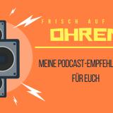 Frisch auf die Ohren. Meine Podcast-Empfehlungen für euch